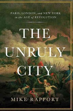Unruly City : Paris, London and New York in the Age of Revolution