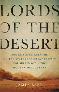 Lords of the desert : the battle between the United States and Great Britain for supremacy in the modern Middle East / James Barr.