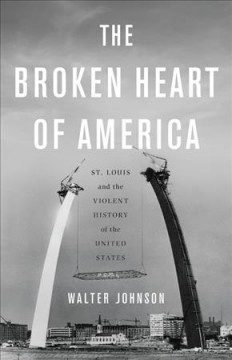Broken Heart of America : St. Louis and the Violent History of the United States