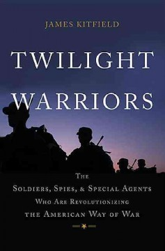 Twilight Warriors : The Soldiers, Spies, and Special Agents Who Are Revolutionizing the American Way of War