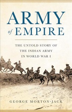Army of empire : the untold story of the Indian Army in World War I / George Morton-Jack. - George Morton-Jack.