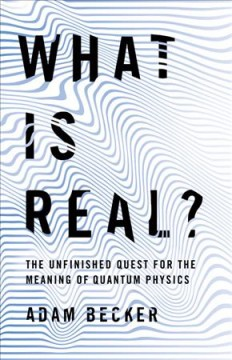 What Is Real? : The Unfinished Quest for the Meaning of Physics