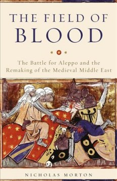 Field of Blood : The Battle for Aleppo and the Remaking of the Medieval Middle East