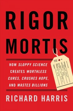 Rigor mortis : how sloppy science creates worthless cures, crushes hope, and wastes billions / Richard Harris. - Richard Harris.
