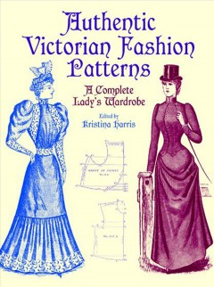 Authentic Victorian fashion patterns : a complete lady's wardrobe / edited by Kristina Harris.