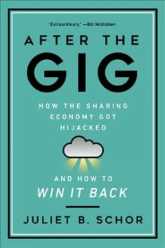 After the Gig : How the Sharing Economy Got Hijacked and How to Win It Back