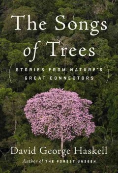 The songs of trees : stories from nature's great connectors / David George Haskell. - David George Haskell.