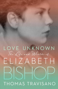 Love Unknown : The Life and Worlds of Elizabeth Bishop