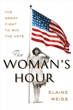 The woman's hour : the great fight to win the vote / Elaine Weiss.