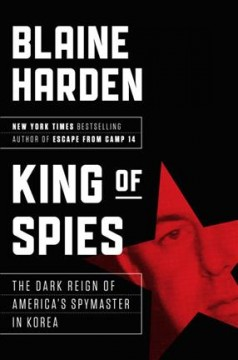 King of spies : the dark reign and ruin of an American spymaster / Blaine Harden.