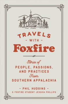 Travels with Foxfire : stories of people, passions, and practices from Southern Appalachia / Phil Hudgins and Foxfire student Jessica Phillips. - Phil Hudgins and Foxfire student Jessica Phillips.