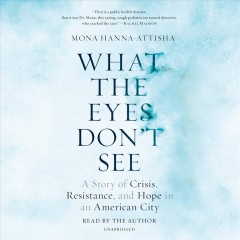 What the eyes don't see : a story of crisis, resistance, and hope in an American city / Mona Hanna-Attisha. - Mona Hanna-Attisha.