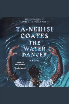 The water dancer : a novel / Ta-Nehisi Coates. - Ta-Nehisi Coates.