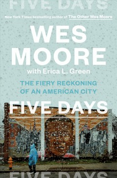 Five days : the fiery reckoning of an American city / Wes Moore with Erica L. Green. - Wes Moore with Erica L. Green.