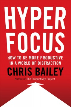 Hyperfocus : How to Be More Productive in a World of Distraction
