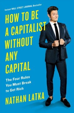 How to be a capitalist without any capital : the four rules you must break to get rich / Nathan Latka.