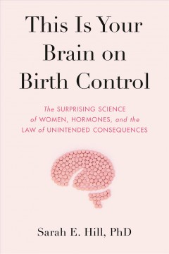 This Is Your Brain on Birth Control : The Surprising Science of Women, Hormones, and the Law of Unintended Consequences