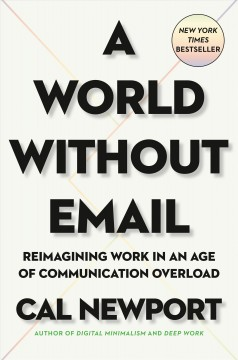 World Without Email : Reimagining Work in an Age of Communication Overload