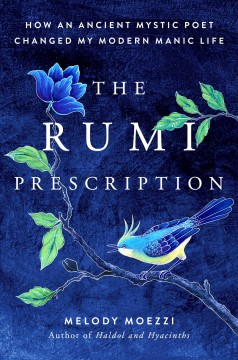 Rumi Prescription : How an Ancient Mystic Poet Changed My Modern Manic Life