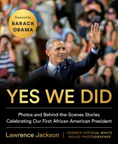 Yes We Did : Photos and Behind-the-scenes Stories Celebrating Our First African American President