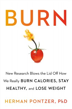 Burn : New Research Blows the Lid Off How We Really Burn Calories, Lose Weight, and Stay Healthy