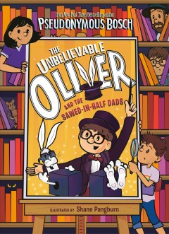 The Unbelievable Oliver and the sawed-in-half dads /  written by Pseudonymous Bosch ; illustrated by Shane Pangburn.