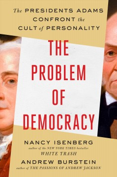 Problem of Democracy : The Presidents Adams Confront the Cult of Personality