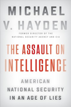 Assault on Intelligence : American National Security in an Age of Lies