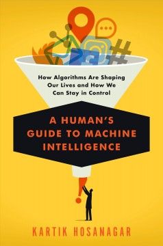 Human's Guide to Machine Intelligence : How Algorithms Are Shaping Our Lives and How We Can Stay in Control