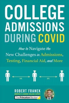 Princeton Review College Admissions During Covid : How to Navigate the New Challenges in Admissions, Testing, Financial Aid, and More