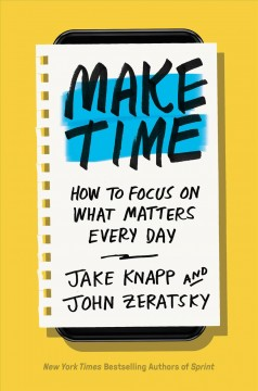 Make Time : How to Beat Distraction, Build Energy, and Focus on What Matters Every Day