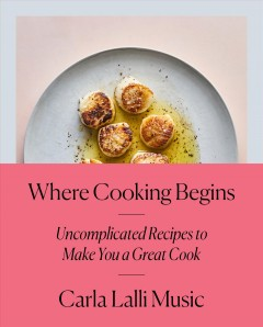 Where Cooking Begins : Uncomplicated Recipes to Make You a Great Cook