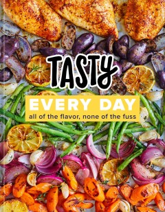 Tasty Every Day : All of the Flavor, None of the Fuss- a Cookbook