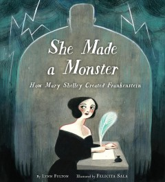 She made a monster : how Mary Shelley created Frankenstein / by Lynn Fulton ; illustrated by Felicita Sala.