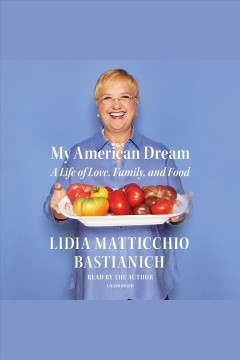 My American dream : a life of love, family, and food / by Lidia Matticchio Bastianich. - by Lidia Matticchio Bastianich.