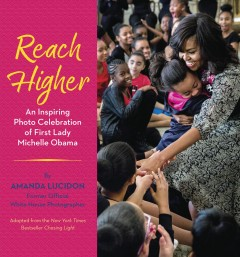 Reach higher : an inspiring photo celebration of First Lady Michelle Obama / Amanda Lucidon, former official White House photographer. - Amanda Lucidon, former official White House photographer.