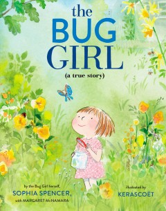 The bug girl : a true story / by the Bug Girl herself, Sophia Spencer, with Margaret McNamara ; illustrated by Kerascoët. - by the Bug Girl herself, Sophia Spencer, with Margaret McNamara ; illustrated by Kerascoët.