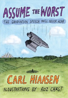 Assume the worst : the graduation speech you'll never hear / Carl Hiaasen ; illustrated by Roz Chast. - Carl Hiaasen ; illustrated by Roz Chast.