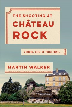 The shooting at Château Rock : a Bruno, Chief of Police novel / Martin Walker. - Martin Walker.