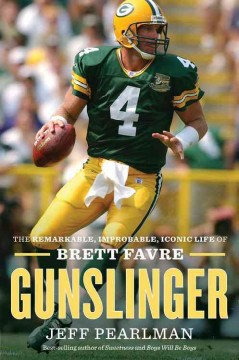 Gunslinger : the remarkable, improbable, iconic life of Brett Favre / Jeff Pearlman.