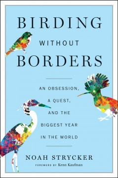 Birding without borders : an obsession, a quest, and the biggest year in the world / Noah Strycker ; foreword by Kenn Kaufman