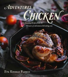 Adventures in Chicken : 150 Amazing Recipes from the Creator of Adventuresincooking.com