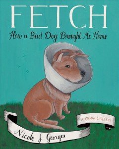 Fetch : How a Bad Dog Brought Me Home