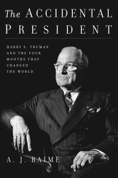 Accidental President : Harry S. Truman and the Four Months That Changed the World