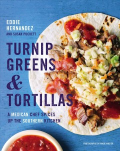 Turnip greens & tortillas : a Mexican chef spices up the Southern kitchen / Eddie Hernandez and Susan Puckett ; photographs by Angie Mosier. - Eddie Hernandez and Susan Puckett ; photographs by Angie Mosier.