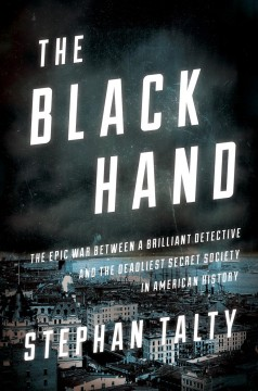 Black Hand : The Epic War Between a Brilliant Detective and the Deadliest Secret Society in American History