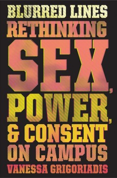 Blurred Lines : Rethinking Sex, Power, and Consent on Campus