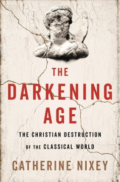 Darkening Age : The Christian Destruction of the Classical World