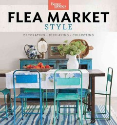 Better Homes and Gardens : Flea Market Style: Fresh Ideas for Your Vintage Finds