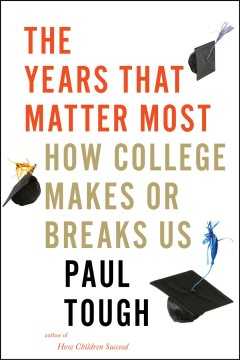 Years That Matter Most : How College Makes or Breaks Us